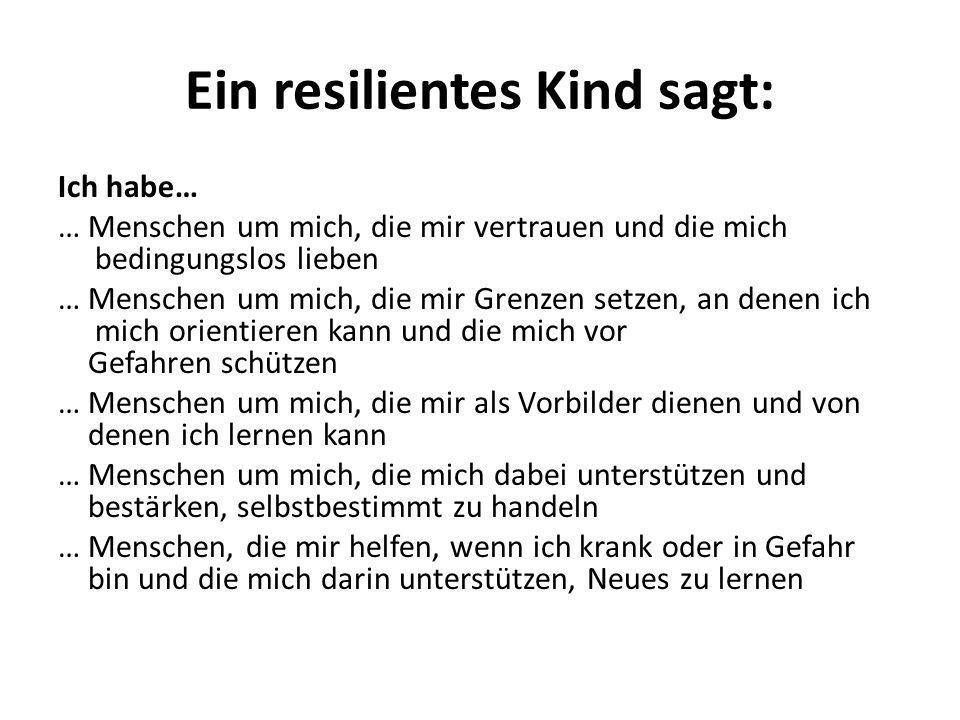 Ein resilientes Kind sagt: Ich habe… … Menschen um mich, die mir vertrauen und die mich bedingungslos lieben … Menschen um mich, die mir Grenzen setze