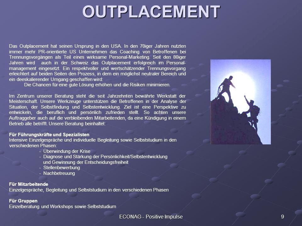 9ECONAG - Positive Impulse OUTPLACEMENT Das Outplacement hat seinen Ursprung in den USA. In den 70iger Jahren nutzten immer mehr PR-orientierte US Unt