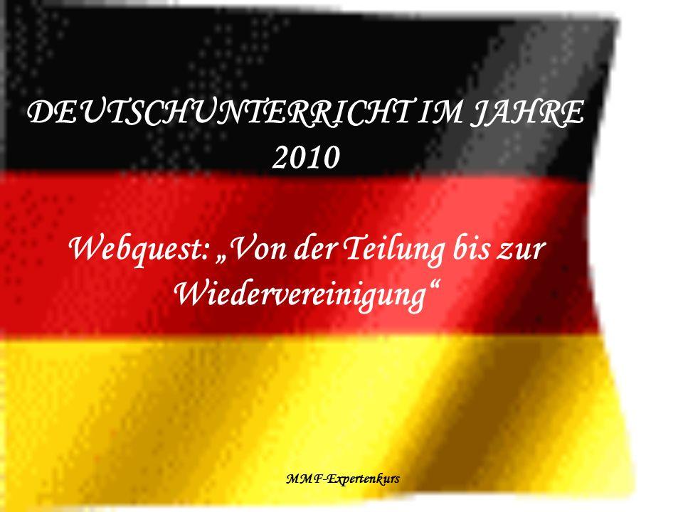 MMF-Expertenkurs DEUTSCHUNTERRICHT IM JAHRE 2010 Webquest: Von der Teilung bis zur Wiedervereinigung