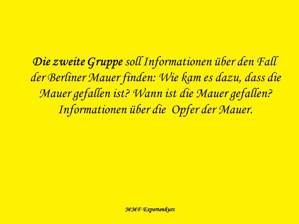 MMF-Expertenkurs Die zweite Gruppe soll Informationen über den Fall der Berliner Mauer finden: Wie kam es dazu, dass die Mauer gefallen ist? Wann ist
