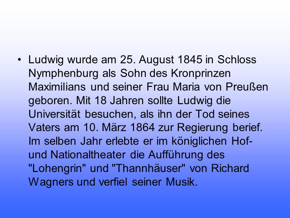 Ludwig wurde am 25. August 1845 in Schloss Nymphenburg als Sohn des Kronprinzen Maximilians und seiner Frau Maria von Preußen geboren. Mit 18 Jahren s