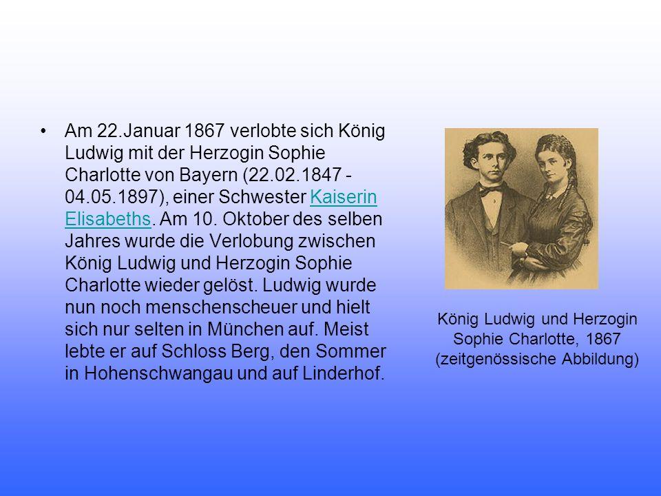 Am 22.Januar 1867 verlobte sich König Ludwig mit der Herzogin Sophie Charlotte von Bayern (22.02.1847 - 04.05.1897), einer Schwester Kaiserin Elisabet