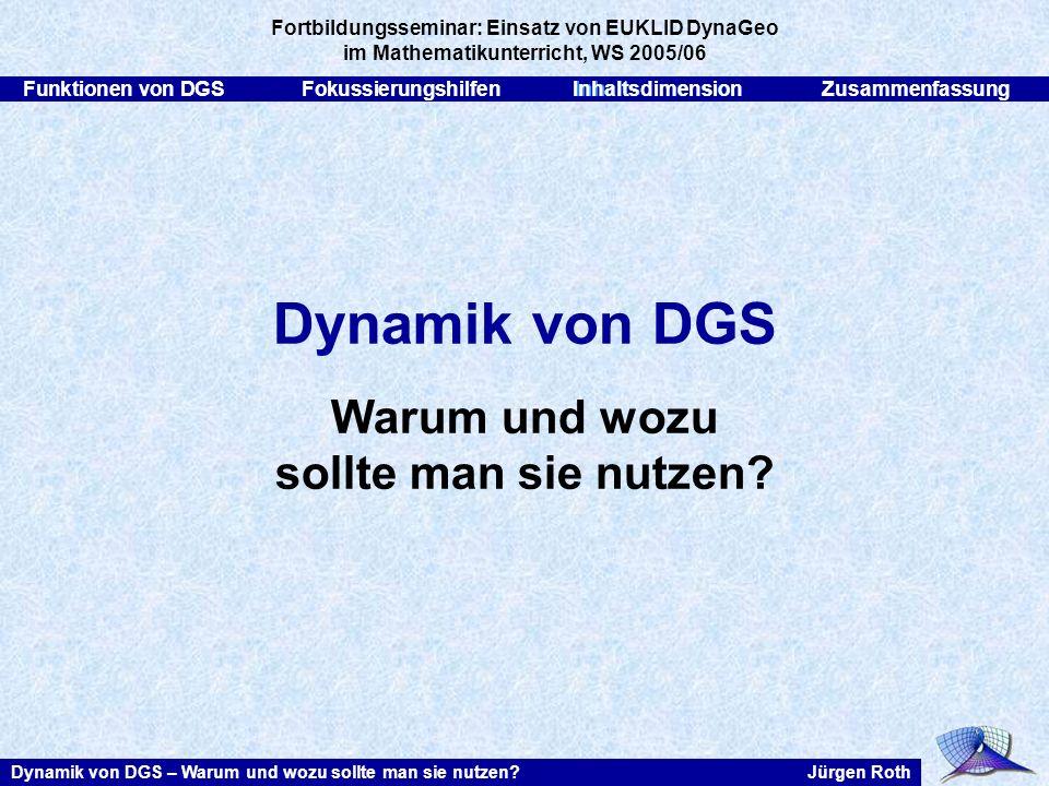 Funktionen von DGSFokussierungshilfenInhaltsdimensionZusammenfassung Jürgen RothDynamik von DGS – Warum und wozu sollte man sie nutzen? Dynamik von DG