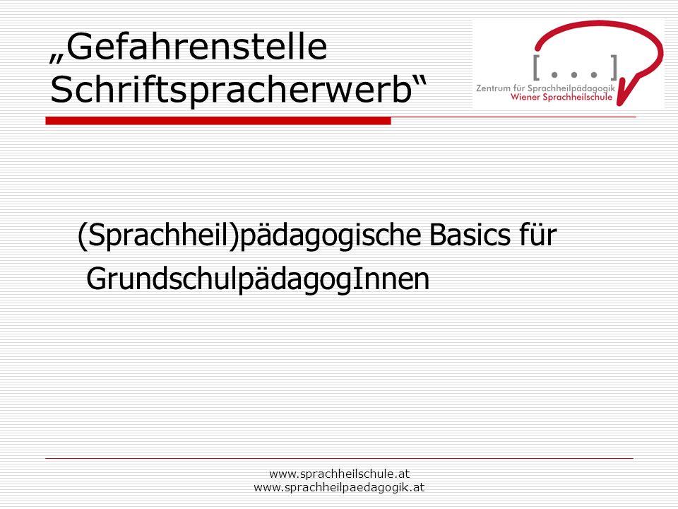 www.sprachheilschule.at www.sprachheilpaedagogik.at Gefahrenstelle Schriftspracherwerb (Sprachheil)pädagogische Basics für GrundschulpädagogInnen