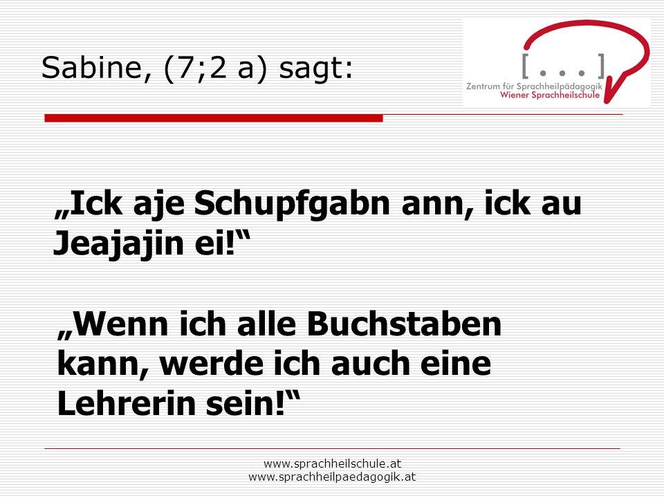 www.sprachheilschule.at www.sprachheilpaedagogik.at Sabine, (7;2 a) sagt: Ick aje Schupfgabn ann, ick au Jeajajin ei! Wenn ich alle Buchstaben kann, w