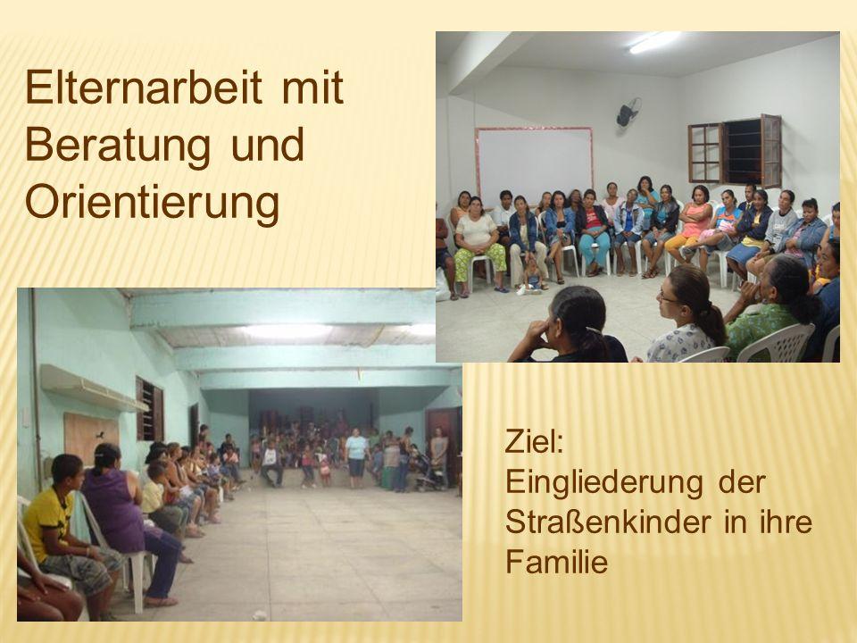 Elternarbeit mit Beratung und Orientierung Ziel: Eingliederung der Straßenkinder in ihre Familie