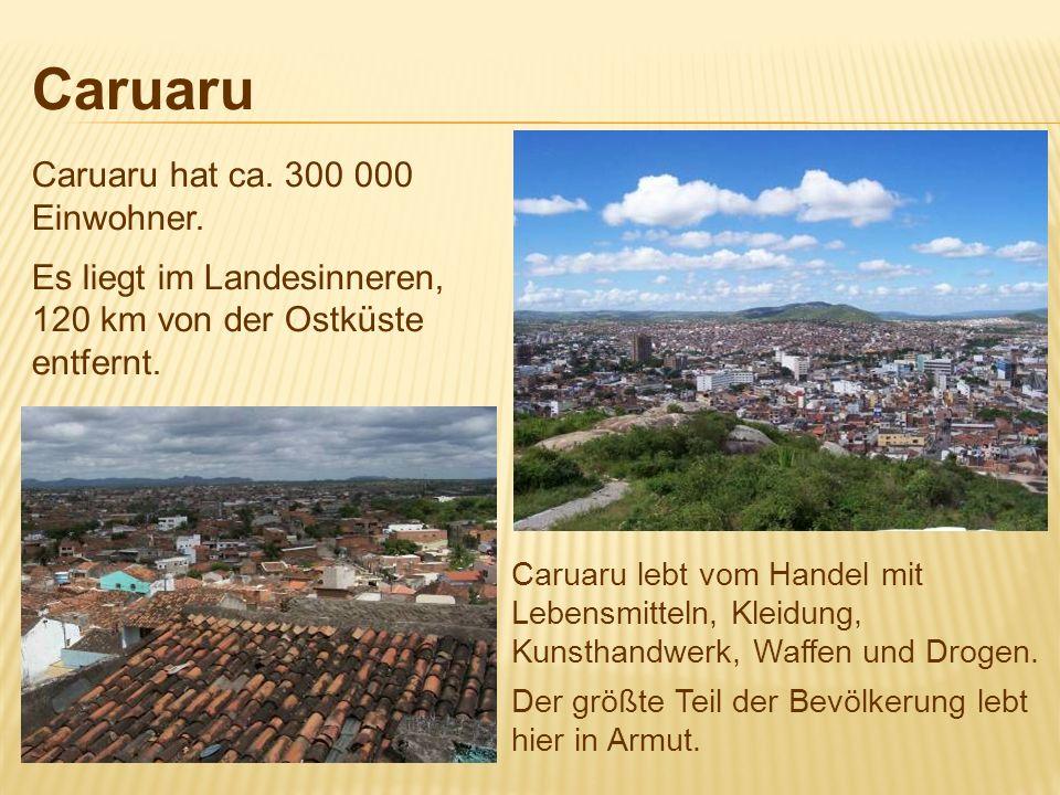 Caruaru Caruaru hat ca. 300 000 Einwohner. Es liegt im Landesinneren, 120 km von der Ostküste entfernt. Caruaru lebt vom Handel mit Lebensmitteln, Kle