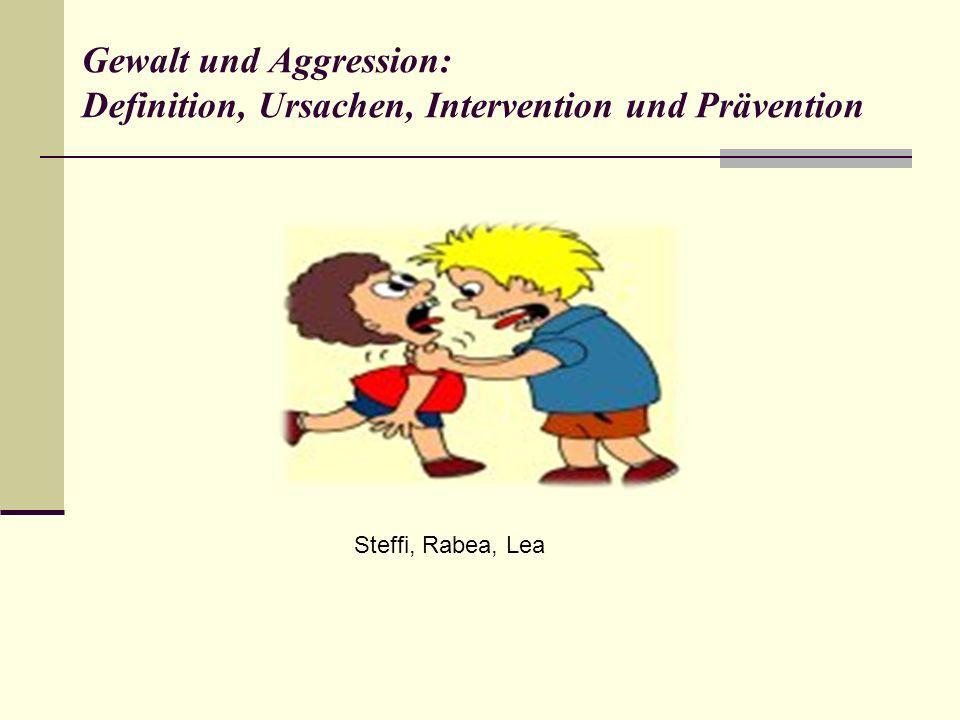 Gewalt und Aggression: Definition, Ursachen, Intervention und Prävention Steffi, Rabea, Lea