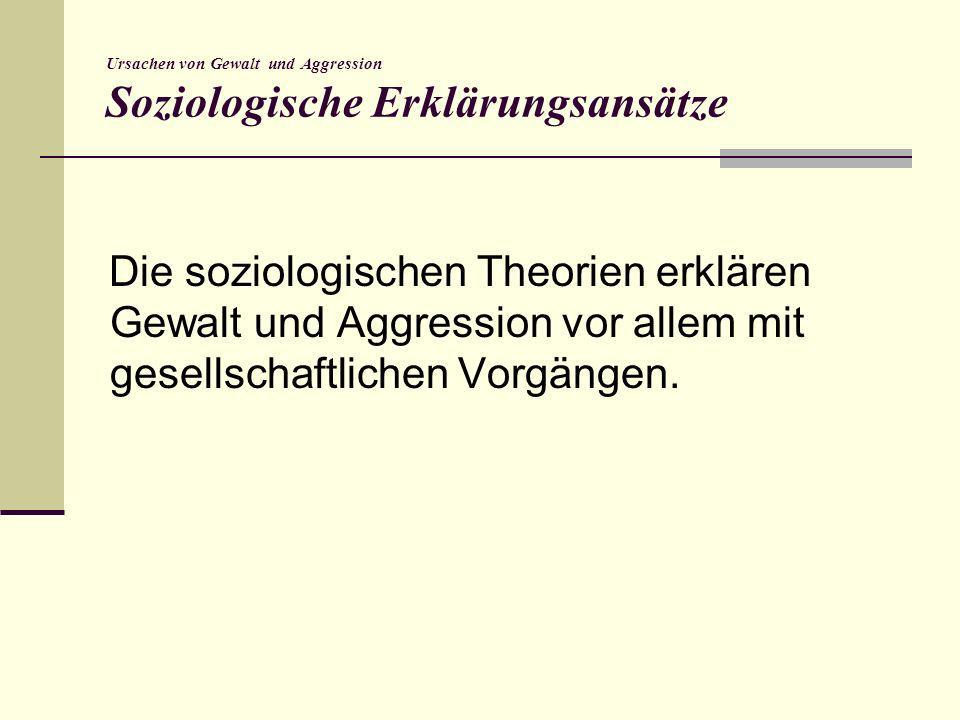 Ursachen von Gewalt und Aggression Soziologische Erklärungsansätze Die soziologischen Theorien erklären Gewalt und Aggression vor allem mit gesellscha