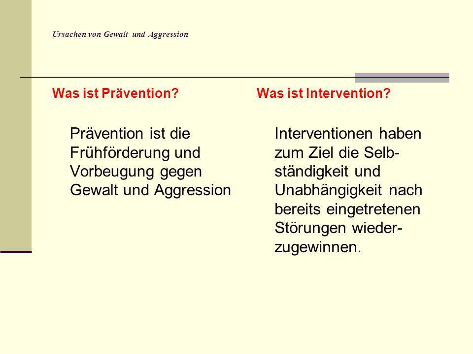 Ursachen von Gewalt und Aggression Was ist Prävention? Prävention ist die Frühförderung und Vorbeugung gegen Gewalt und Aggression Was ist Interventio