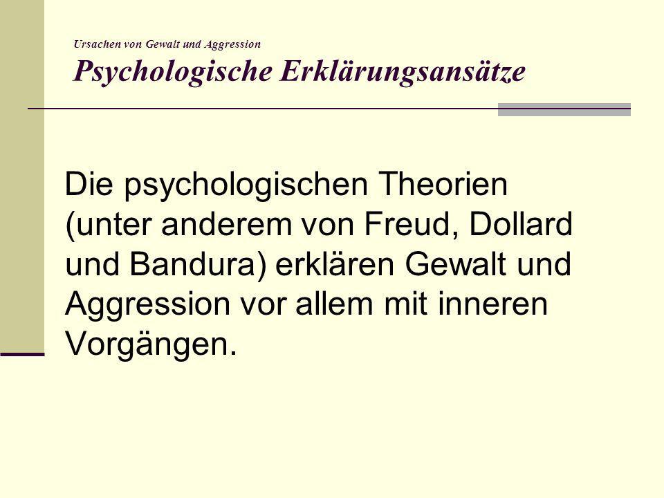 Ursachen von Gewalt und Aggression Triebtheorie Freud: Aggression liegt einem Trieb zugrunde, der Bestandteil menschlicher Entwicklung (Destrudo) ist, daher ist in jedem Mensch Aggressionspotential Vorhanden.