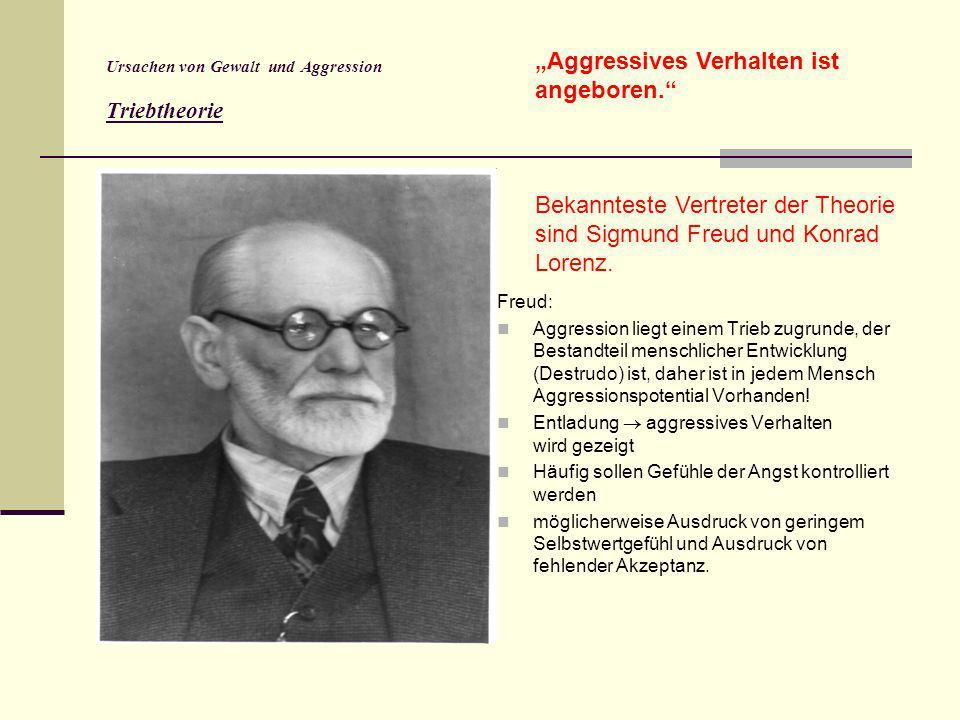Ursachen von Gewalt und Aggression Triebtheorie Freud: Aggression liegt einem Trieb zugrunde, der Bestandteil menschlicher Entwicklung (Destrudo) ist,