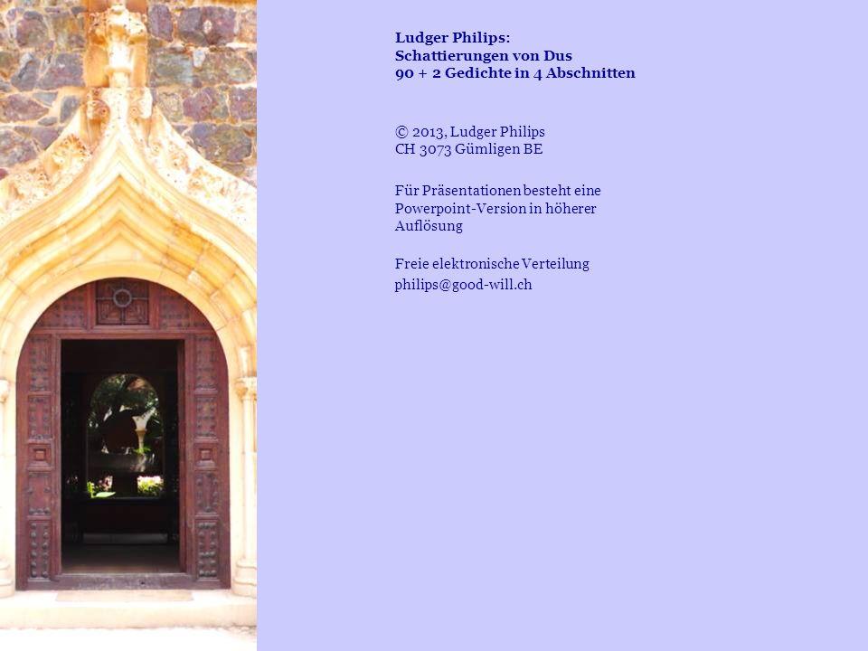 Ludger Philips: Schattierungen von Dus 90 + 2 Gedichte in 4 Abschnitten © 2013, Ludger Philips CH 3073 Gümligen BE Für Präsentationen besteht eine Pow