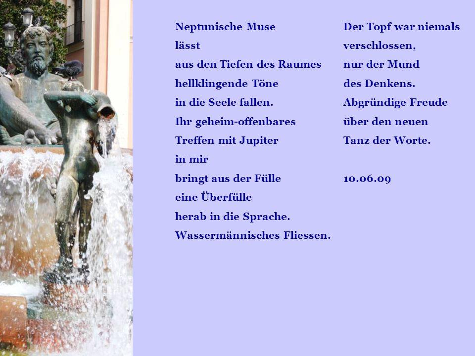 Der Topf war niemals verschlossen, nur der Mund des Denkens. Abgründige Freude über den neuen Tanz der Worte. 10.06.09 Neptunische Muse lässt aus den