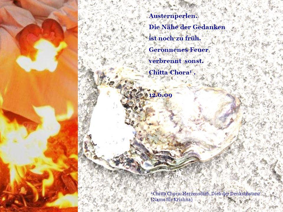 1 Chitta Chora: Herzensdieb, Dieb der Denksubstanz (Name für Krishna) Austernperlen. Die Nähe der Gedanken ist noch zu früh. Geronnenes Feuer verbrenn