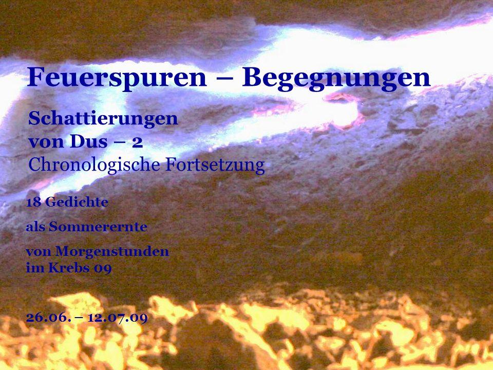 Feuerspuren – Begegnungen 18 Gedichte als Sommerernte von Morgenstunden im Krebs 09 26.06. – 12.07.09 Schattierungen von Dus – 2 Chronologische Fortse