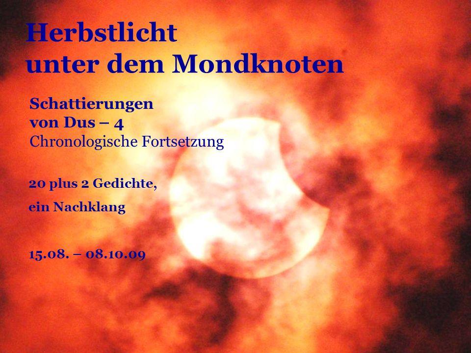 Herbstlicht unter dem Mondknoten 20 plus 2 Gedichte, ein Nachklang 15.08. – 08.10.09 Schattierungen von Dus – 4 Chronologische Fortsetzung