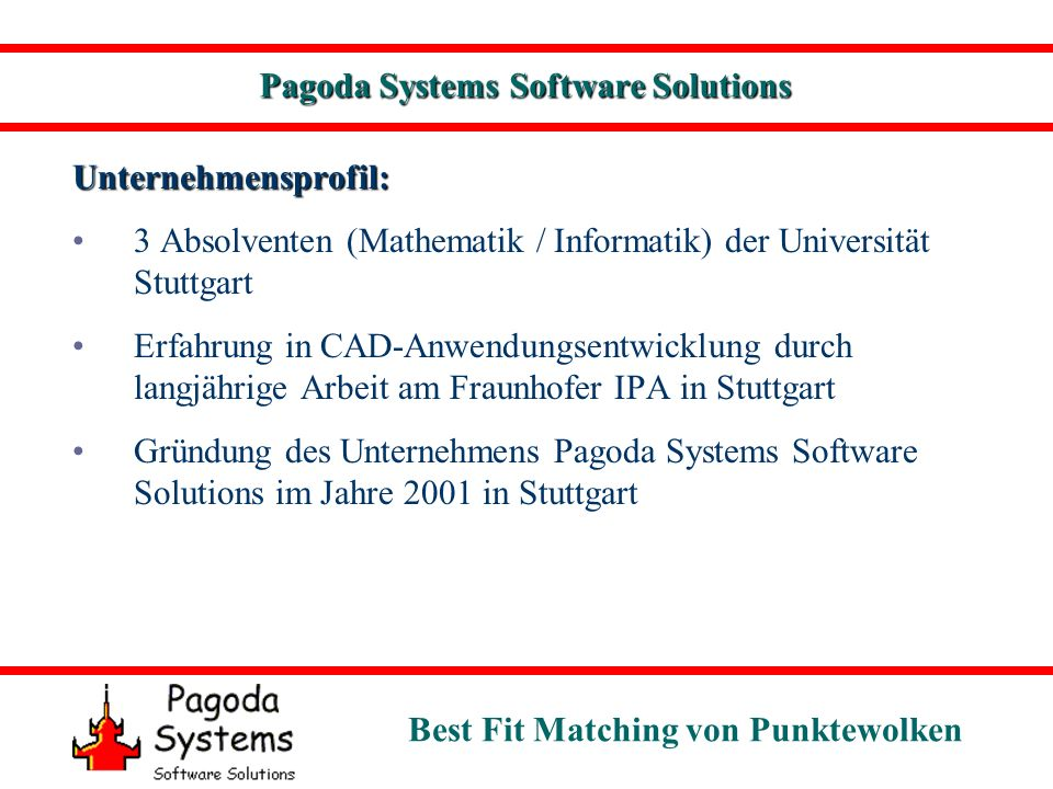 Best Fit Matching von Punktewolken Pagoda Systems Software Solutions Unternehmensprofil: 3 Absolventen (Mathematik / Informatik) der Universität Stuttgart Erfahrung in CAD-Anwendungsentwicklung durch langjährige Arbeit am Fraunhofer IPA in Stuttgart Gründung des Unternehmens Pagoda Systems Software Solutions im Jahre 2001 in Stuttgart
