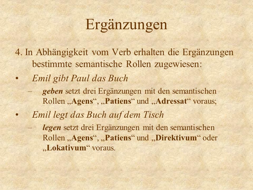 Ergänzungen 4. In Abhängigkeit vom Verb erhalten die Ergänzungen bestimmte semantische Rollen zugewiesen: Emil gibt Paul das Buch –geben setzt drei Er
