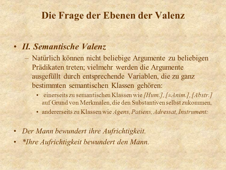 Die Frage der Ebenen der Valenz II. Semantische Valenz –Natürlich können nicht beliebige Argumente zu beliebigen Prädikaten treten; vielmehr werden di