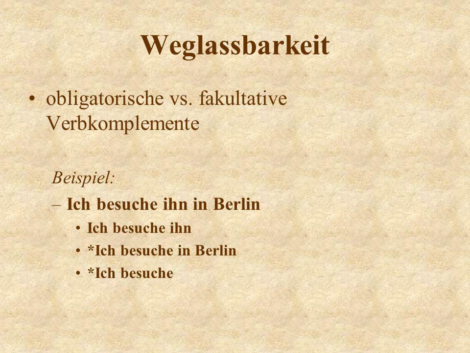 Weglassbarkeit obligatorische vs. fakultative Verbkomplemente Beispiel: –Ich besuche ihn in Berlin Ich besuche ihn *Ich besuche in Berlin *Ich besuche