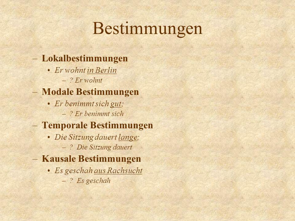 Bestimmungen –Lokalbestimmungen Er wohnt in Berlin –? Er wohnt –Modale Bestimmungen Er benimmt sich gut; –? Er benimmt sich –Temporale Bestimmungen Di