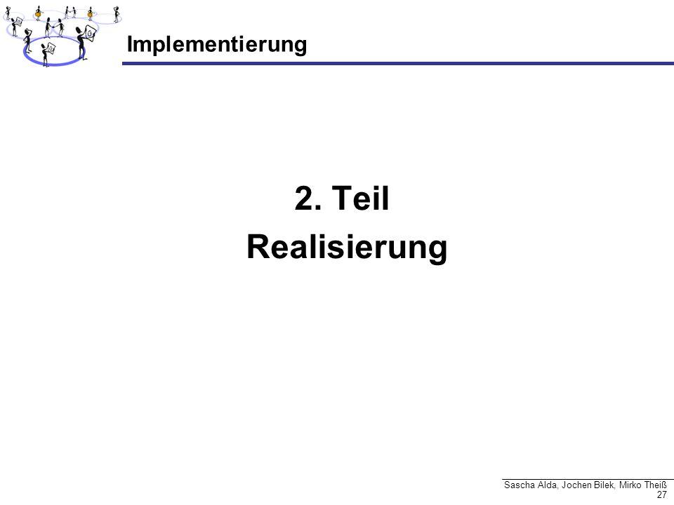 27 Sascha Alda, Jochen Bilek, Mirko Theiß Implementierung 2. Teil Realisierung