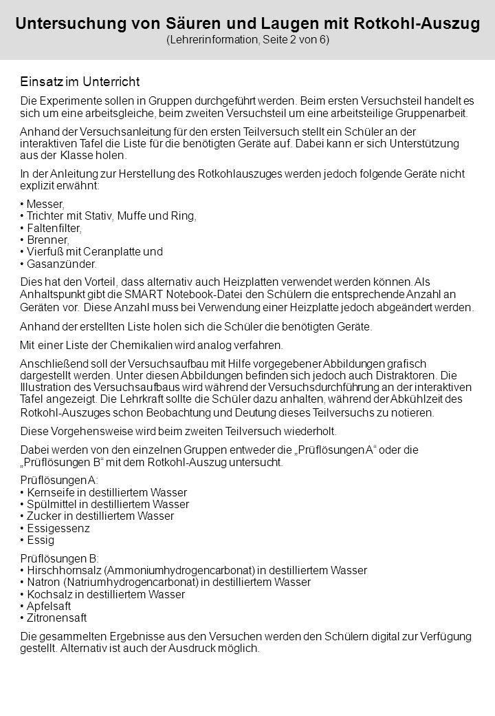 Untersuchung von Säuren und Laugen mit Rotkohl-Auszug (Lehrerinformation, Seite 3 von 6) Material Dieses Material besteht aus der Lehrerinformation, SMART Notebook-Datei Säuren und Laugen mL (mit Lösungen), SMART Notebook-Datei Säuren und Laugen oL (ohne Lösungen), SMART Notebook-Datei Rotkohl-Auszug Sammlungsdatei (Abbildungen).