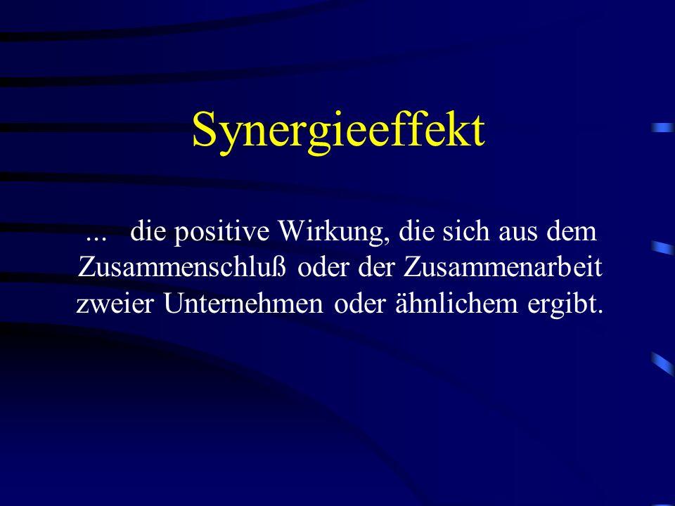 Synergieeffekt... die positive Wirkung, die sich aus dem Zusammenschluß oder der Zusammenarbeit zweier Unternehmen oder ähnlichem ergibt.