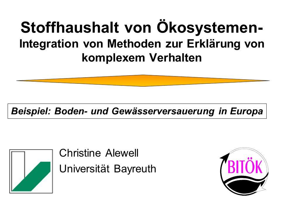 Stoffhaushalt von Ökosystemen- Integration von Methoden zur Erklärung von komplexem Verhalten Christine Alewell Universität Bayreuth Beispiel: Boden- und Gewässerversauerung in Europa