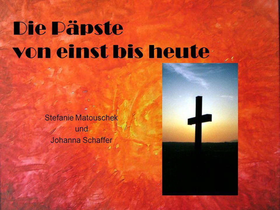 Die Päpste von einst bis heute Stefanie Matouschek und Johanna Schaffer