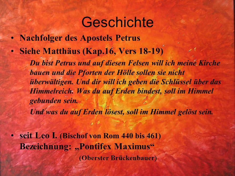 Geschichte Nachfolger des Apostels Petrus Siehe Matthäus (Kap.16, Vers 18-19) Du bist Petrus und auf diesen Felsen will ich meine Kirche bauen und die Pforten der Hölle sollen sie nicht überwältigen.