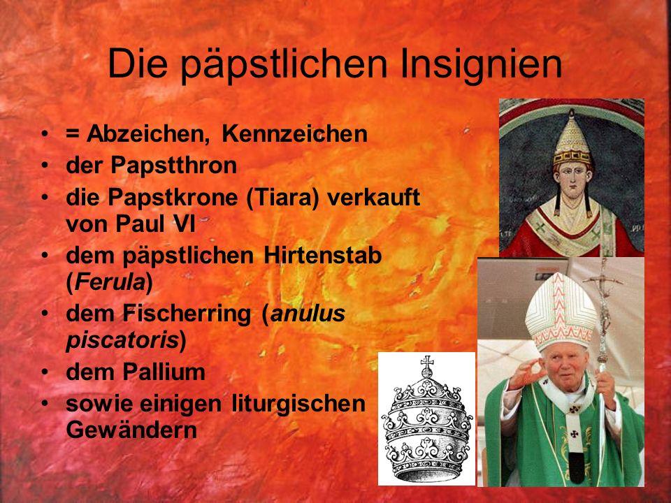 Die päpstlichen Insignien = Abzeichen, Kennzeichen der Papstthron die Papstkrone (Tiara) verkauft von Paul VI dem päpstlichen Hirtenstab (Ferula) dem Fischerring (anulus piscatoris) dem Pallium sowie einigen liturgischen Gewändern