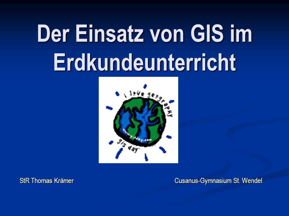 Der Einsatz von GIS im Erdkundeunterricht StR Thomas Krämer Cusanus-Gymnasium St. Wendel
