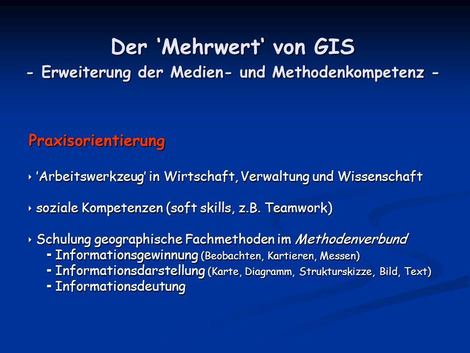 Der Mehrwert von GIS - Erweiterung der Medien- und Methodenkompetenz - Praxisorientierung Arbeitswerkzeug in Wirtschaft, Verwaltung und Wissenschaft Arbeitswerkzeug in Wirtschaft, Verwaltung und Wissenschaft soziale Kompetenzen (soft skills, z.B.