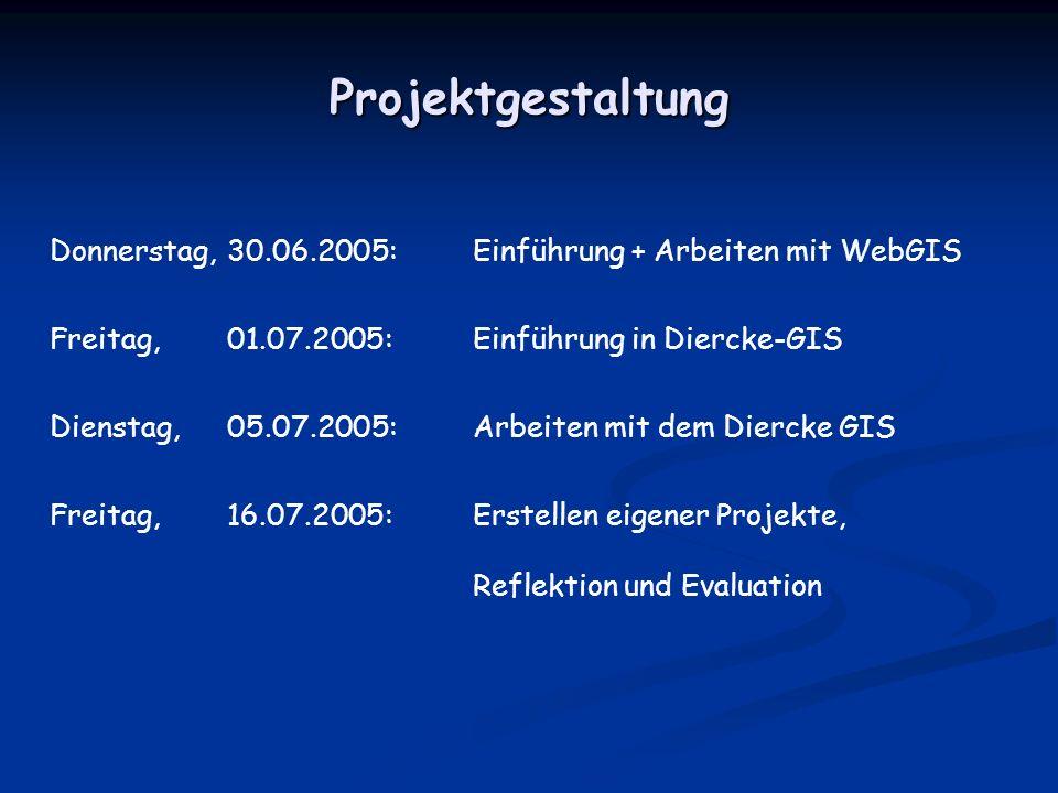 Projektgestaltung Donnerstag, 30.06.2005: Einführung + Arbeiten mit WebGIS Freitag, 01.07.2005: Einführung in Diercke-GIS Dienstag, 05.07.2005: Arbeit