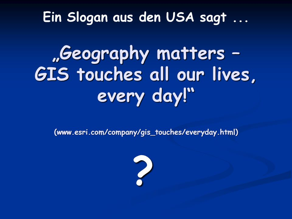 Geography matters – GIS touches all our lives, every day! (www.esri.com/company/gis_touches/everyday.html) ? Ein Slogan aus den USA sagt...