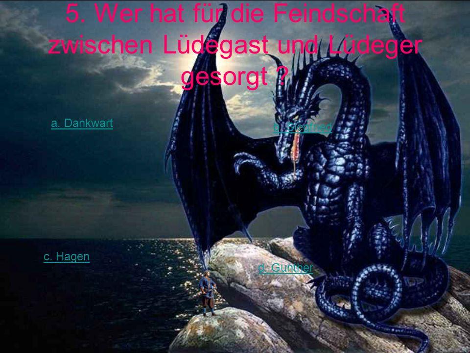5. Wer hat für die Feindschaft zwischen Lüdegast und Lüdeger gesorgt ? a. Dankwart b. Siegfried c. Hagen d. Gunther