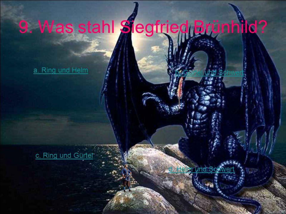9. Was stahl Siegfried Brünhild? a. Ring und Helm b. Gürtel und Schwert c. Ring und Gürtel d. Helm und Schwert