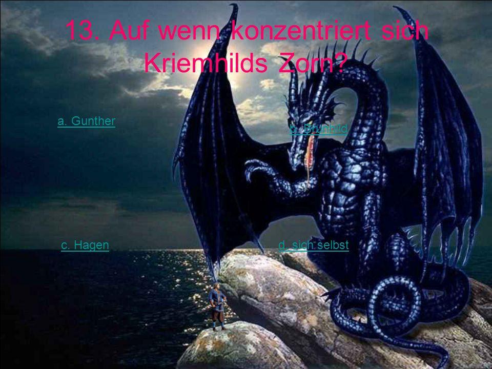 13. Auf wenn konzentriert sich Kriemhilds Zorn? a. Gunther b. Brünhild c. Hagend. sich selbst