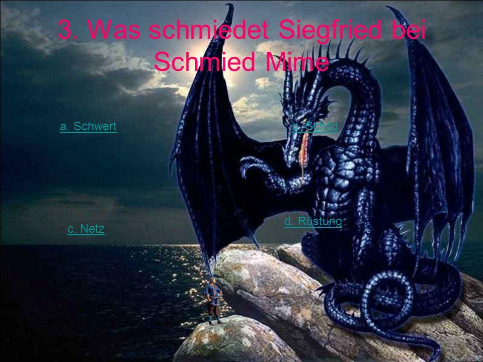 3. Was schmiedet Siegfried bei Schmied Mime a. Schwertb. Schild c. Netz d. Rüstung