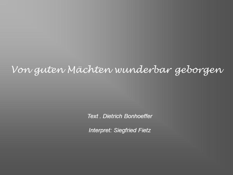 Von guten Mächten wunderbar geborgen Text. Dietrich Bonhoeffer Interpret: Siegfried Fietz