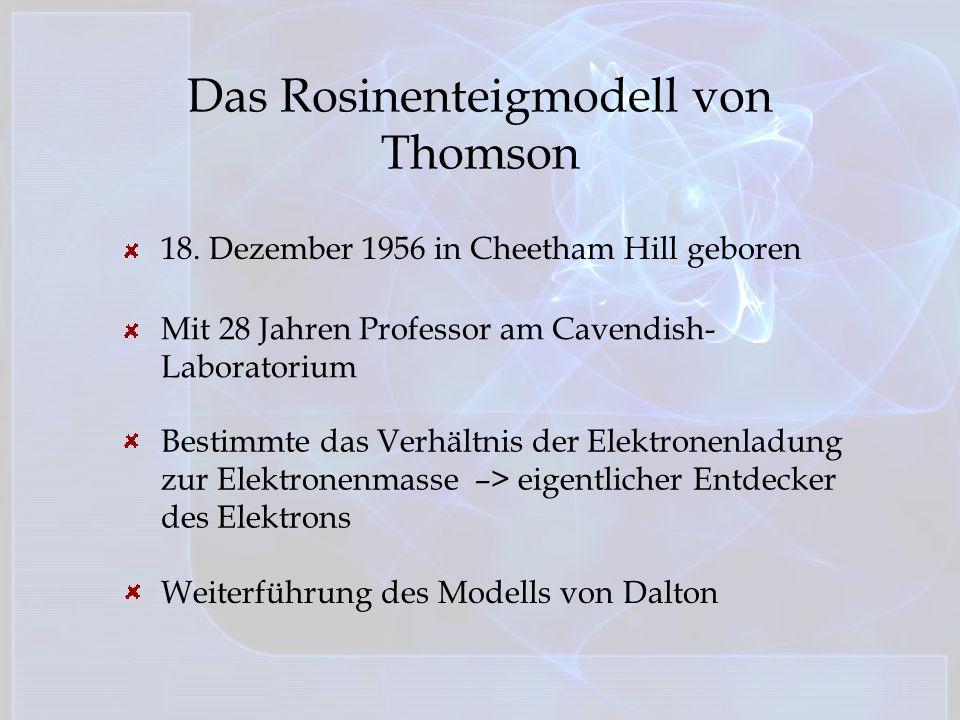 Das Rosinenteigmodell von Thomson 18. Dezember 1956 in Cheetham Hill geboren Mit 28 Jahren Professor am Cavendish- Laboratorium Bestimmte das Verhältn