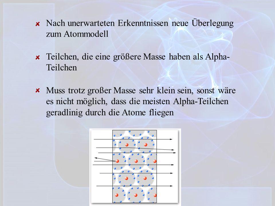 Nach unerwarteten Erkenntnissen neue Überlegung zum Atommodell Teilchen, die eine größere Masse haben als Alpha- Teilchen Muss trotz großer Masse sehr