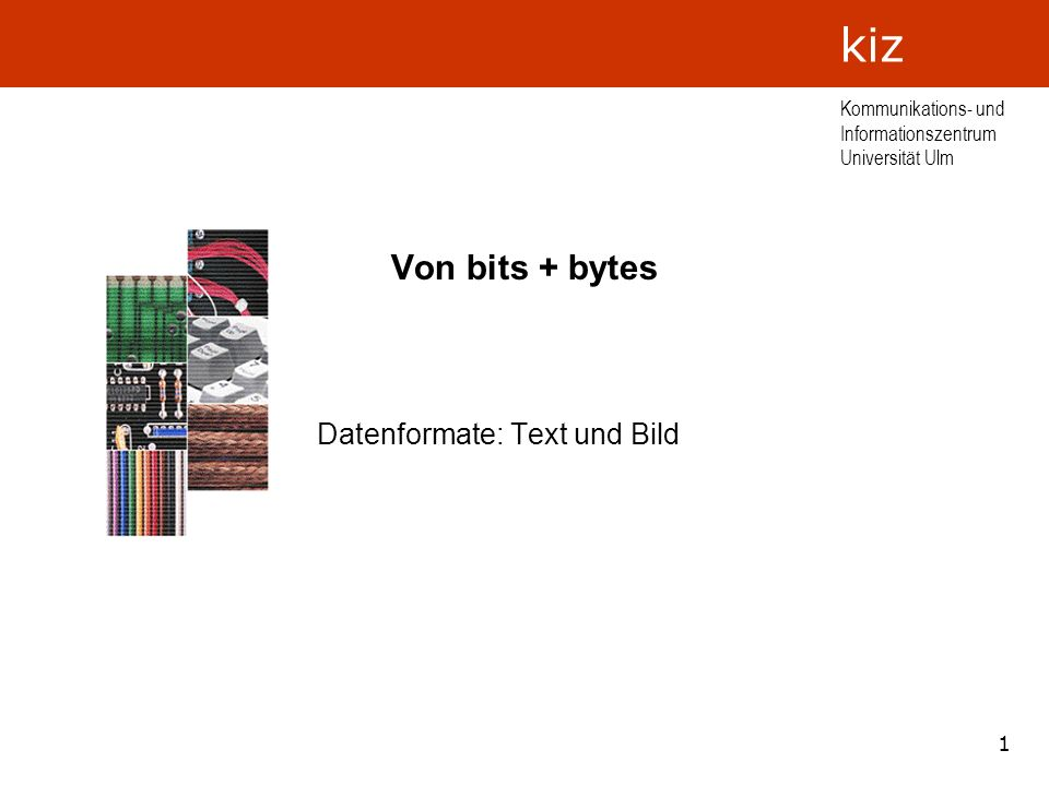1 Kommunikations- und Informationszentrum Universität Ulm kiz Von bits + bytes Datenformate: Text und Bild