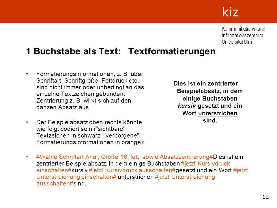 12 Kommunikations- und Informationszentrum Universität Ulm kiz 1 Buchstabe als Text: Textformatierungen Formatierungsinformationen, z. B. über Schrift
