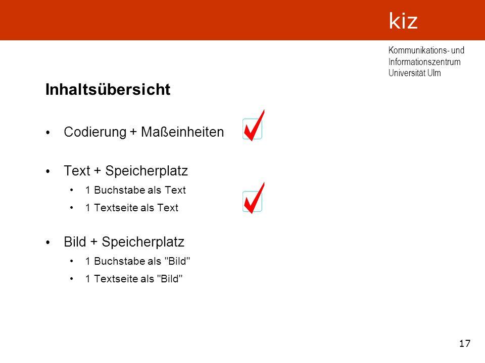 17 Kommunikations- und Informationszentrum Universität Ulm kiz Inhaltsübersicht Codierung + Maßeinheiten Text + Speicherplatz 1 Buchstabe als Text 1 T