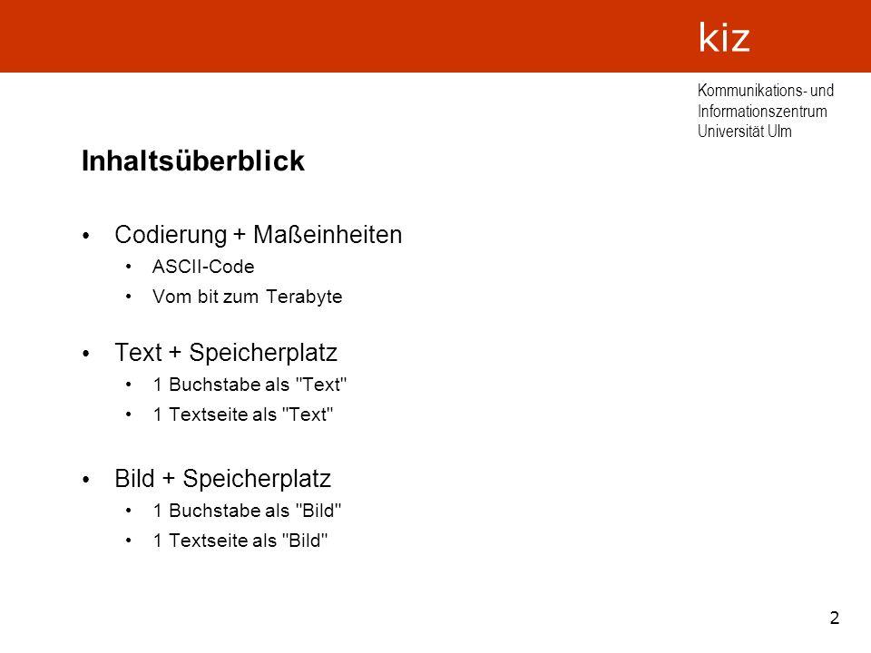 2 Kommunikations- und Informationszentrum Universität Ulm kiz Inhaltsüberblick Codierung + Maßeinheiten ASCII-Code Vom bit zum Terabyte Text + Speiche
