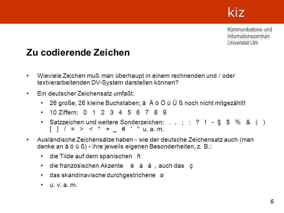 7 Kommunikations- und Informationszentrum Universität Ulm kiz Der ASCII-Code Als Standard eingebürgert hat sich im Rahmen datenverarbeitender Systeme der sog.
