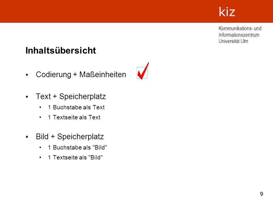 9 Kommunikations- und Informationszentrum Universität Ulm kiz Inhaltsübersicht Codierung + Maßeinheiten Text + Speicherplatz 1 Buchstabe als Text 1 Te